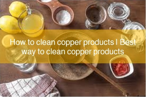 How to clean copper products | Best way to clean copper products